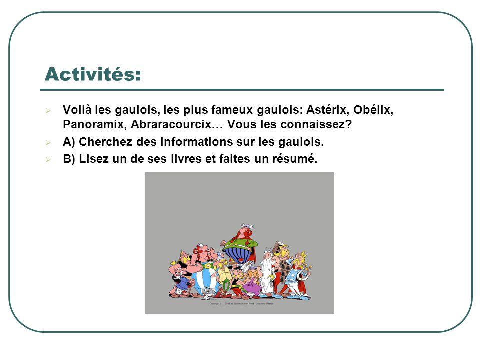 Activités:  Voilà les gaulois, les plus fameux gaulois: Astérix, Obélix, Panoramix, Abraracourcix… Vous les connaissez?  A) Cherchez des information