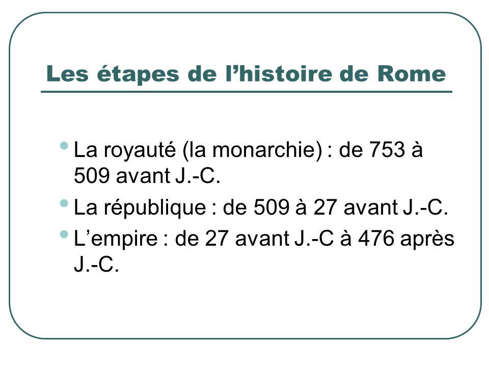 Les étapes de l'histoire de Rome La royauté (la monarchie) : de 753 à 509 avant J.-C. La république : de 509 à 27 avant J.-C. L'empire : de 27 avant J