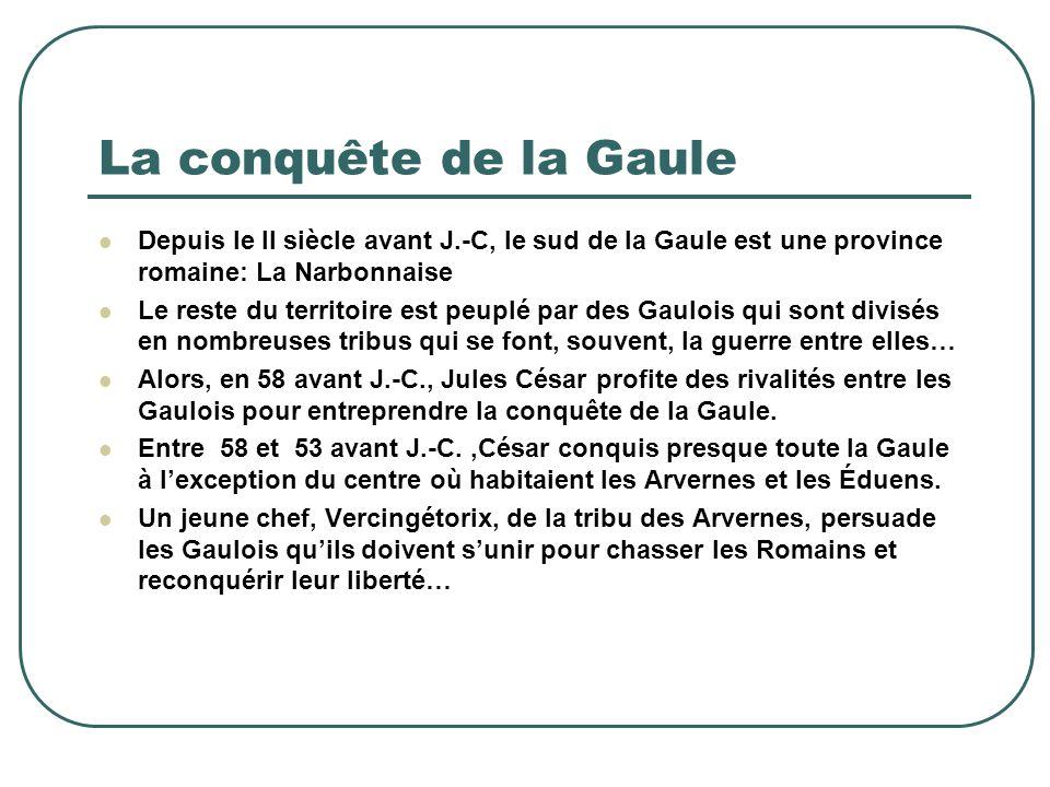 La conquête de la Gaule Depuis le II siècle avant J.-C, le sud de la Gaule est une province romaine: La Narbonnaise Le reste du territoire est peuplé