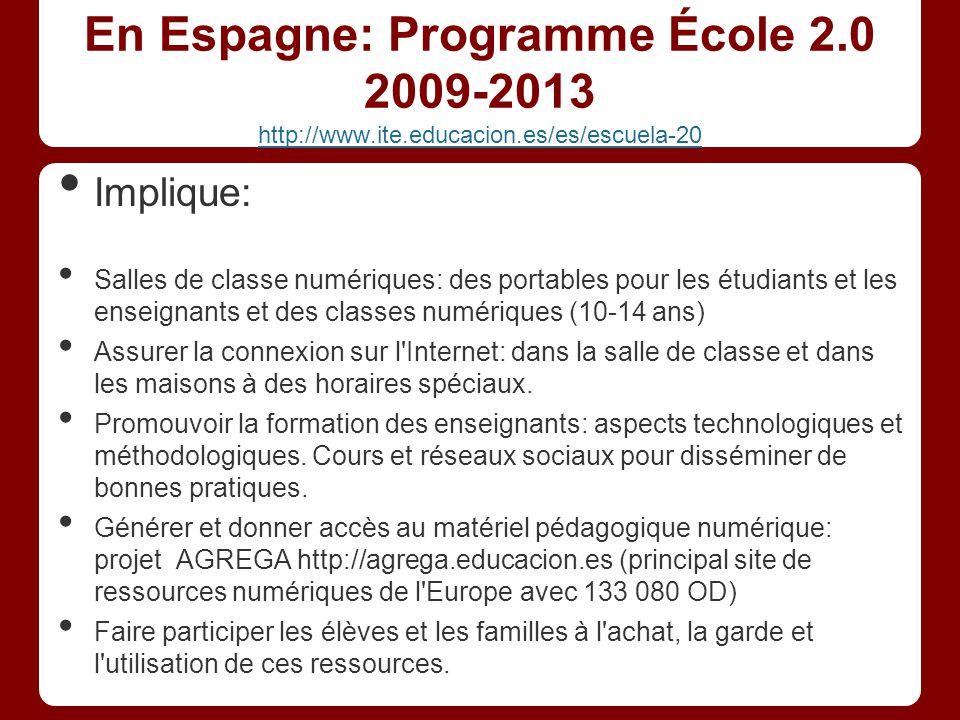 En Espagne: Programme École 2.0 2009-2013 http://www.ite.educacion.es/es/escuela-20 http://www.ite.educacion.es/es/escuela-20 Implique: Salles de classe numériques: des portables pour les étudiants et les enseignants et des classes numériques (10-14 ans) Assurer la connexion sur l Internet: dans la salle de classe et dans les maisons à des horaires spéciaux.