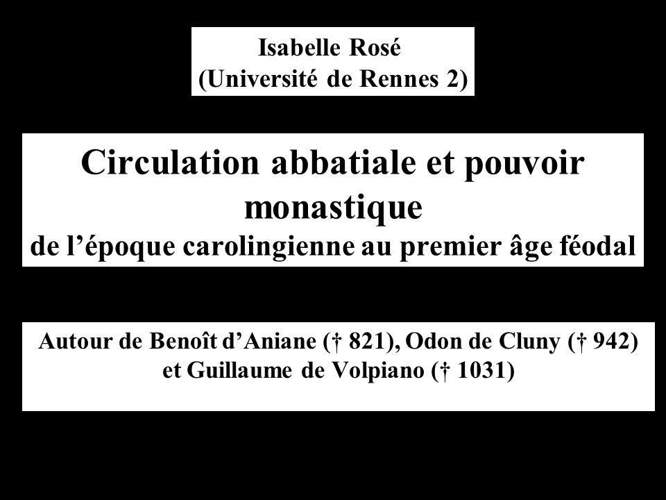 Circulation abbatiale et pouvoir monastique de l'époque carolingienne au premier âge féodal Autour de Benoît d'Aniane († 821), Odon de Cluny († 942) et Guillaume de Volpiano († 1031) Isabelle Rosé (Université de Rennes 2)