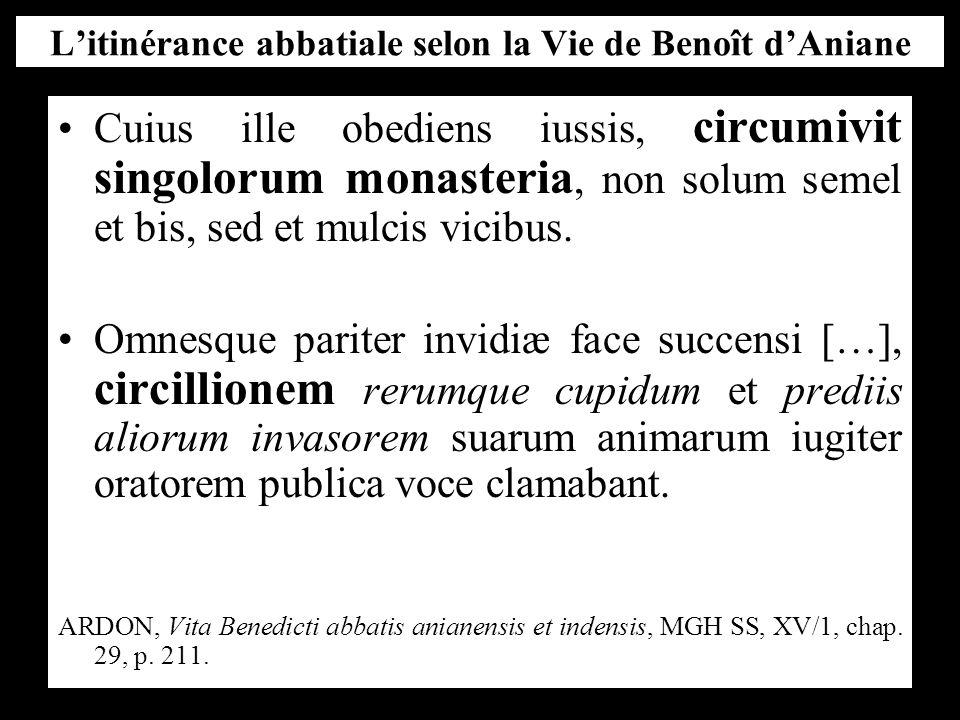 L'itinérance abbatiale selon la Vie de Benoît d'Aniane Cuius ille obediens iussis, circumivit singolorum monasteria, non solum semel et bis, sed et mulcis vicibus.