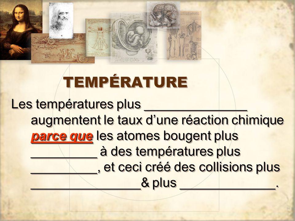 TEMPÉRATURE parce que Les températures plus ______________ augmentent le taux d'une réaction chimique parce que les atomes bougent plus _________ à des températures plus _________, et ceci créé des collisions plus _______________& plus _____________.