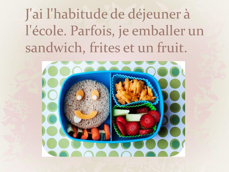 J'ai l'habitude de déjeuner à l'école. Parfois, je emballer un sandwich, frites et un fruit.