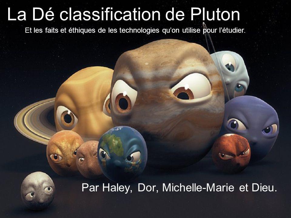 La Dé classification de Pluton Par Haley, Dor, Michelle-Marie et Dieu. Et les faits et éthiques de les technologies qu'on utilise pour l'étudier.