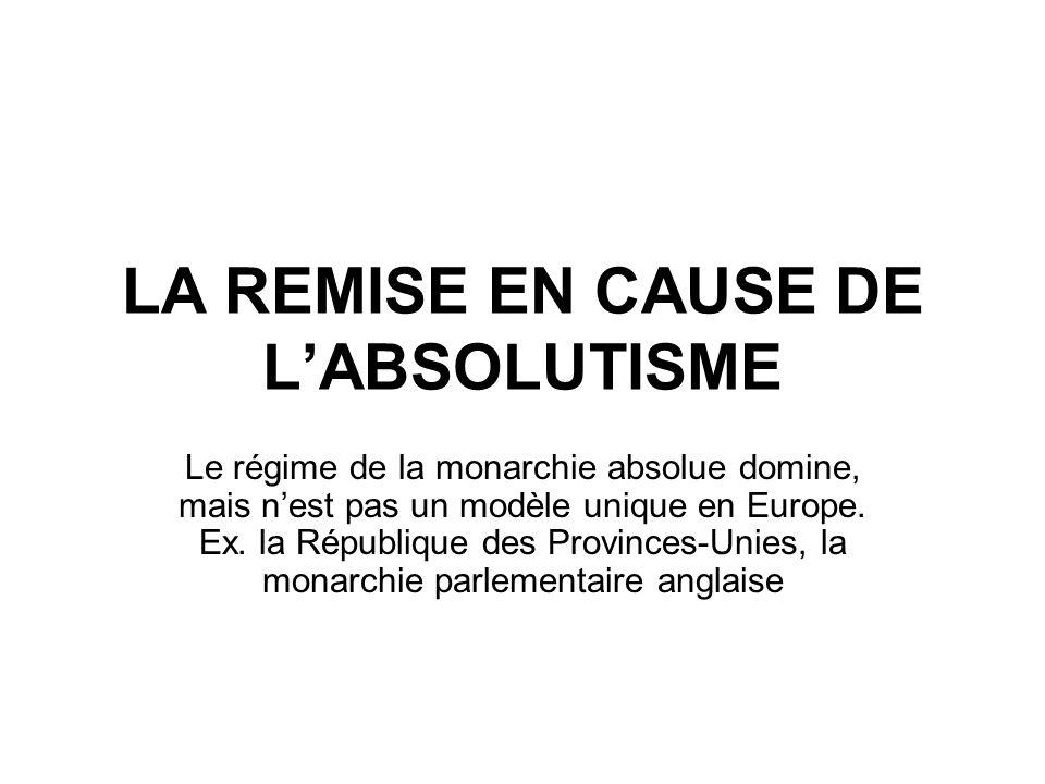 LA REMISE EN CAUSE DE L'ABSOLUTISME Le régime de la monarchie absolue domine, mais n'est pas un modèle unique en Europe. Ex. la République des Provinc