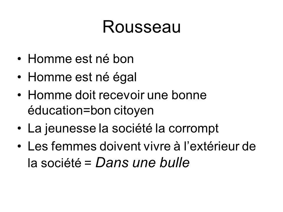 Rousseau Homme est né bon Homme est né égal Homme doit recevoir une bonne éducation=bon citoyen La jeunesse la société la corrompt Les femmes doivent