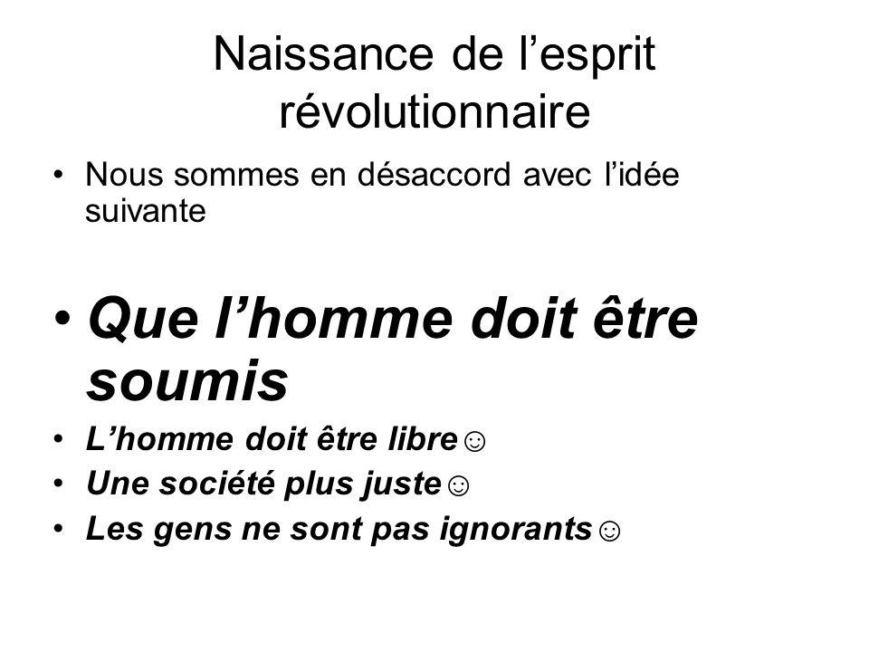 Naissance de l'esprit révolutionnaire Nous sommes en désaccord avec l'idée suivante Que l'homme doit être soumis L'homme doit être libre ☺ Une société