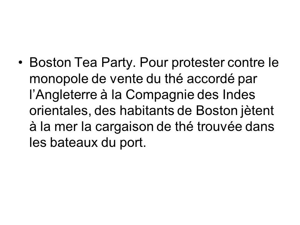Boston Tea Party. Pour protester contre le monopole de vente du thé accordé par l'Angleterre à la Compagnie des Indes orientales, des habitants de Bos