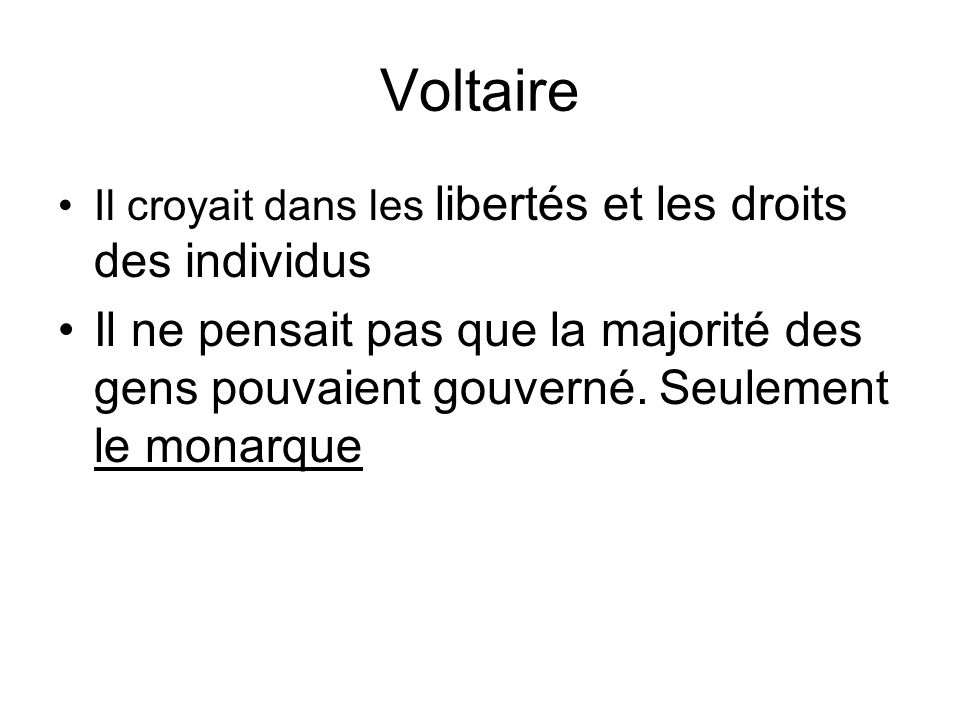Voltaire Il croyait dans les libertés et les droits des individus Il ne pensait pas que la majorité des gens pouvaient gouverné. Seulement le monarque