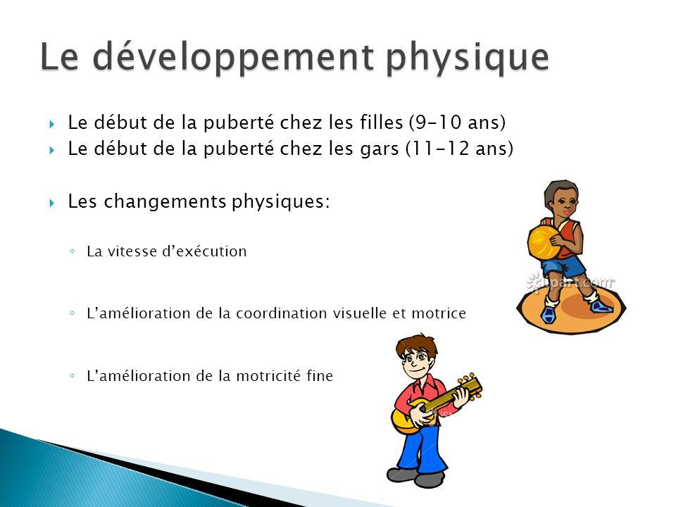  Le début de la puberté chez les filles (9-10 ans)  Le début de la puberté chez les gars (11-12 ans)  Les changements physiques: ◦ La vitesse d'exécution ◦ L'amélioration de la coordination visuelle et motrice ◦ L'amélioration de la motricité fine