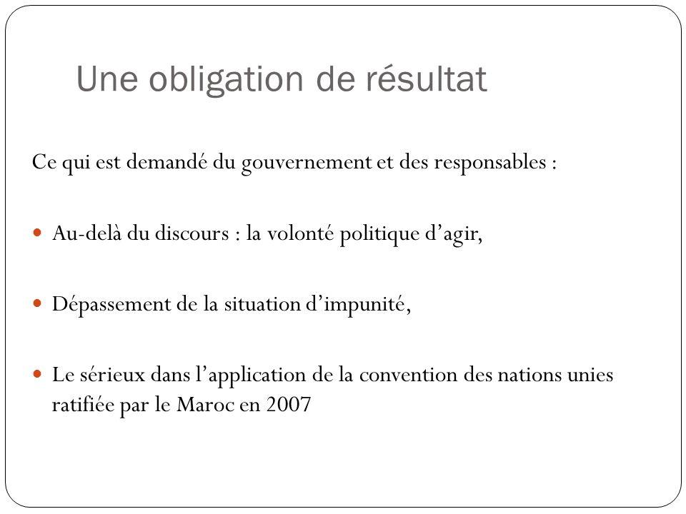 Une obligation de résultat Ce qui est demandé du gouvernement et des responsables : Au-delà du discours : la volonté politique d'agir, Dépassement de la situation d'impunité, Le sérieux dans l'application de la convention des nations unies ratifiée par le Maroc en 2007