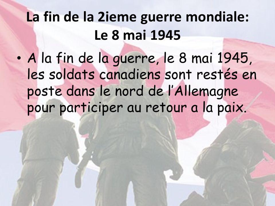 La fin de la 2ieme guerre mondiale: Le 8 mai 1945 A la fin de la guerre, le 8 mai 1945, les soldats canadiens sont restés en poste dans le nord de l'A
