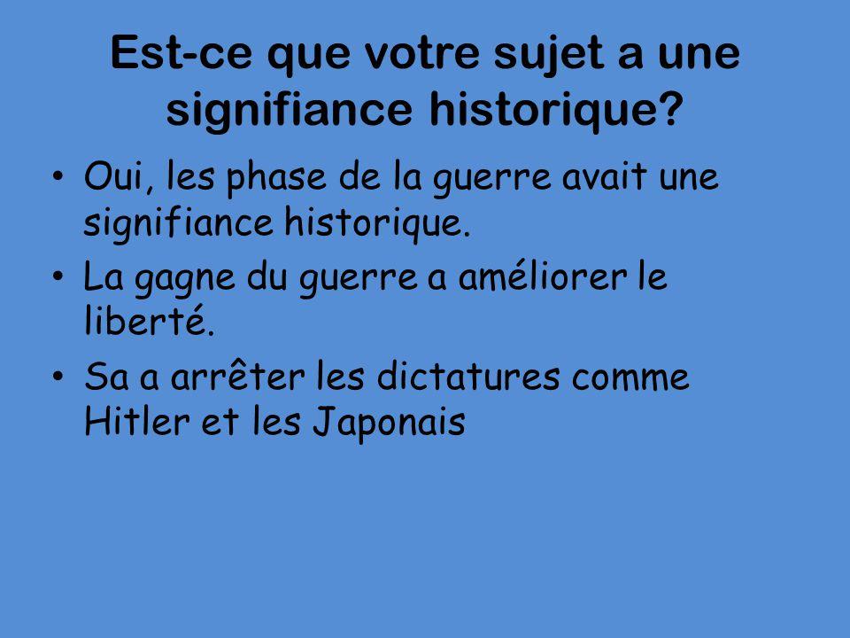 Est-ce que votre sujet a une signifiance historique? Oui, les phase de la guerre avait une signifiance historique. La gagne du guerre a améliorer le l