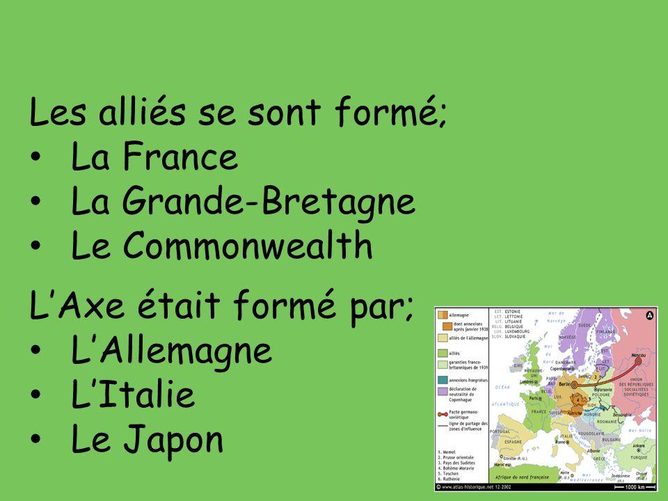 Les alliés se sont formé; La France La Grande-Bretagne Le Commonwealth L'Axe était formé par; L'Allemagne L'Italie Le Japon
