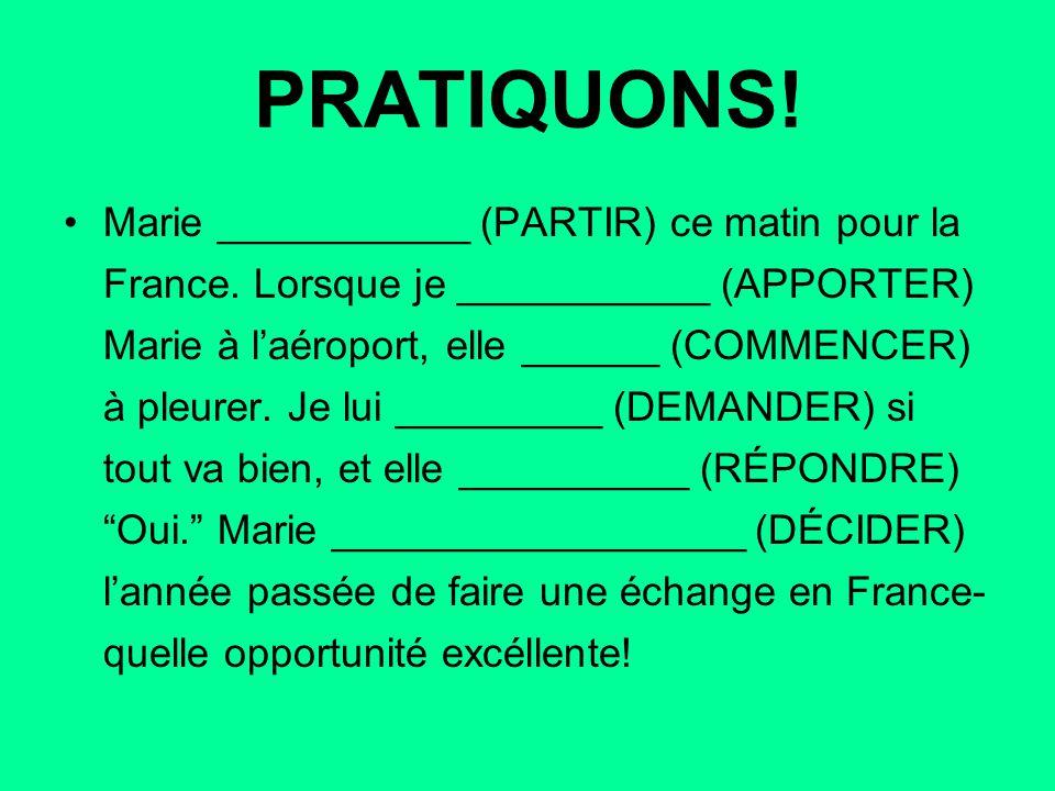 PRATIQUONS! Marie ___________ (PARTIR) ce matin pour la France. Lorsque je ___________ (APPORTER) Marie à l'aéroport, elle ______ (COMMENCER) à pleure