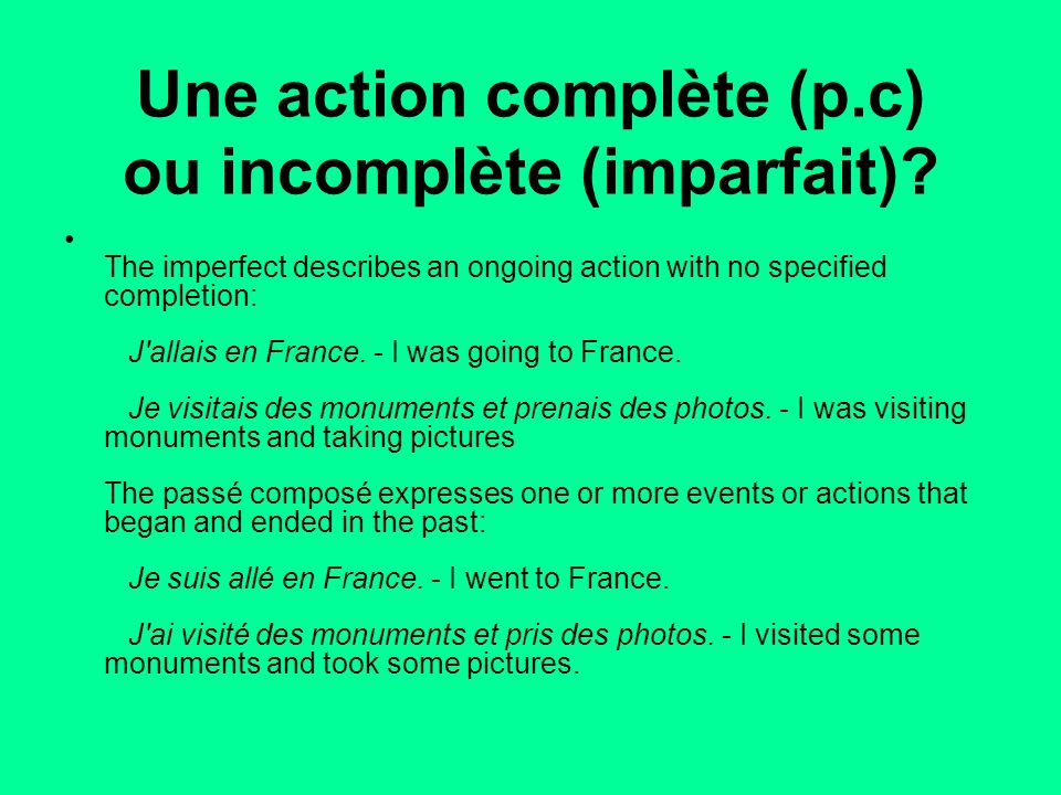 Une action complète (p.c) ou incomplète (imparfait)? The imperfect describes an ongoing action with no specified completion: J'allais en France. - I w