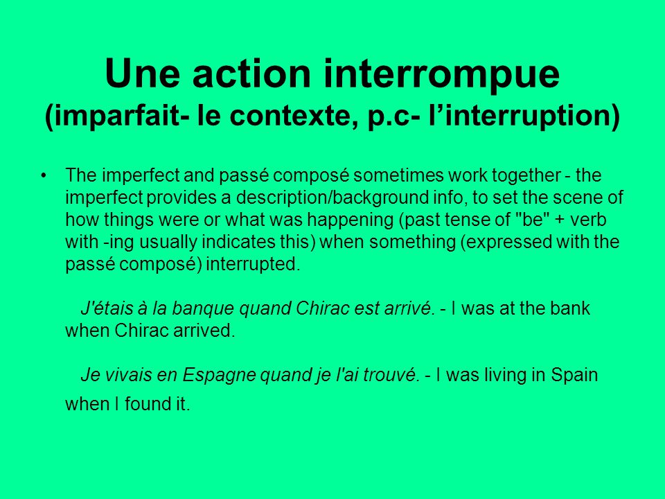 Une action interrompue (imparfait- le contexte, p.c- l'interruption) The imperfect and passé composé sometimes work together - the imperfect provides a description/background info, to set the scene of how things were or what was happening (past tense of be + verb with -ing usually indicates this) when something (expressed with the passé composé) interrupted.