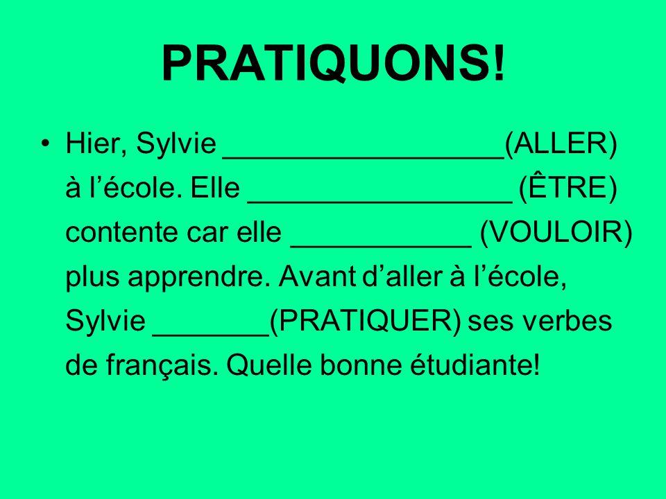 PRATIQUONS! Hier, Sylvie _________________(ALLER) à l'école. Elle ________________ (ÊTRE) contente car elle ___________ (VOULOIR) plus apprendre. Avan