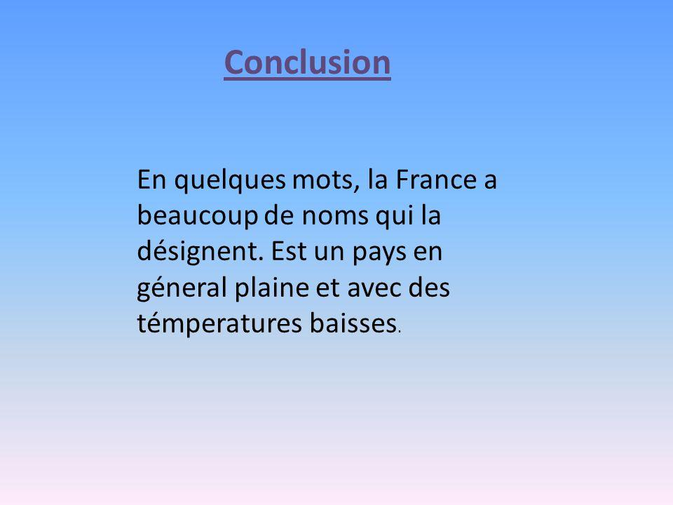 Conclusion En quelques mots, la France a beaucoup de noms qui la désignent. Est un pays en géneral plaine et avec des témperatures baisses.