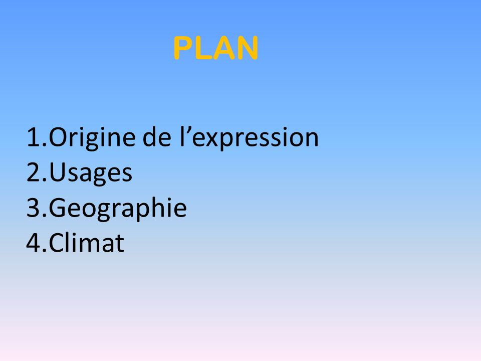 PLAN 1.Origine de l'expression 2.Usages 3.Geographie 4.Climat