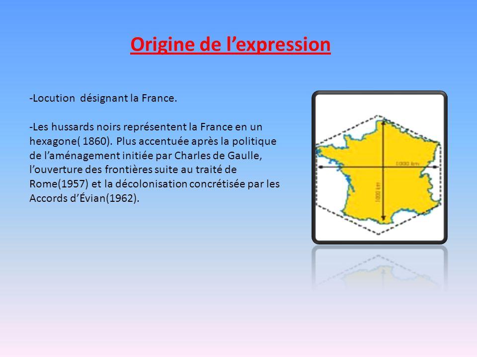 Origine de l'expression -Locution désignant la France. -Les hussards noirs représentent la France en un hexagone( 1860). Plus accentuée après la polit