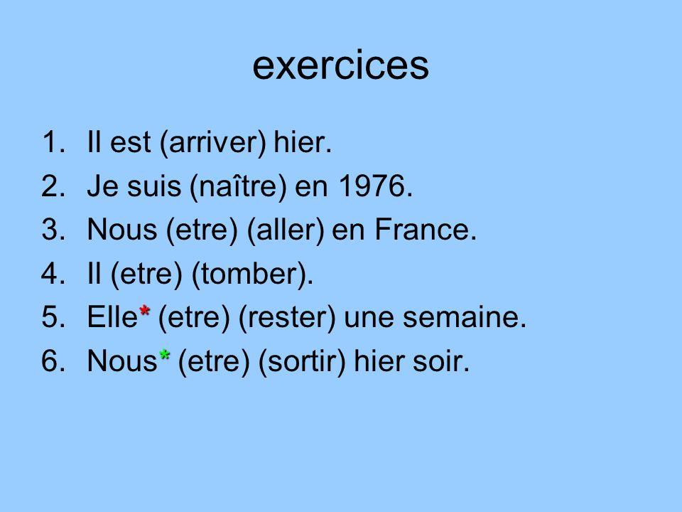 exercices 1.Il est (arriver) hier. 2.Je suis (naître) en 1976. 3.Nous (etre) (aller) en France. 4.Il (etre) (tomber). * 5.Elle* (etre) (rester) une se