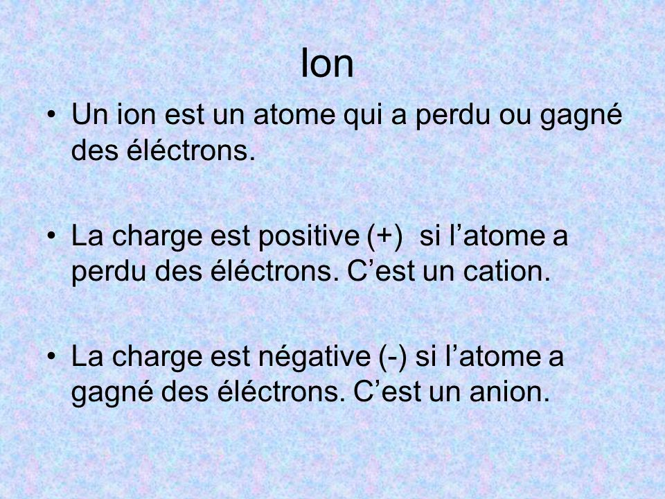 Ion Un ion est un atome qui a perdu ou gagné des éléctrons. La charge est positive (+) si l'atome a perdu des éléctrons. C'est un cation. La charge es