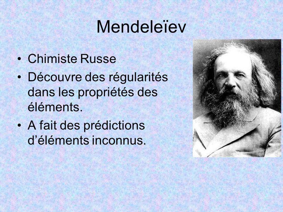 Mendeleïev Chimiste Russe Découvre des régularités dans les propriétés des éléments. A fait des prédictions d'éléments inconnus.