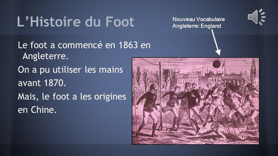 L'Histoire du Foot Le foot a commencé en 1863 en Angleterre.