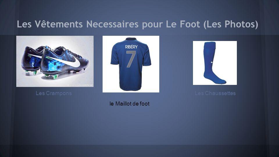 Les Vêtements Necessaires pour Le Foot Les vêtements les joueurs doivent porter pour le foot sont le maillot de foot, les shorts, les chaussettes de foot, et les crampons.