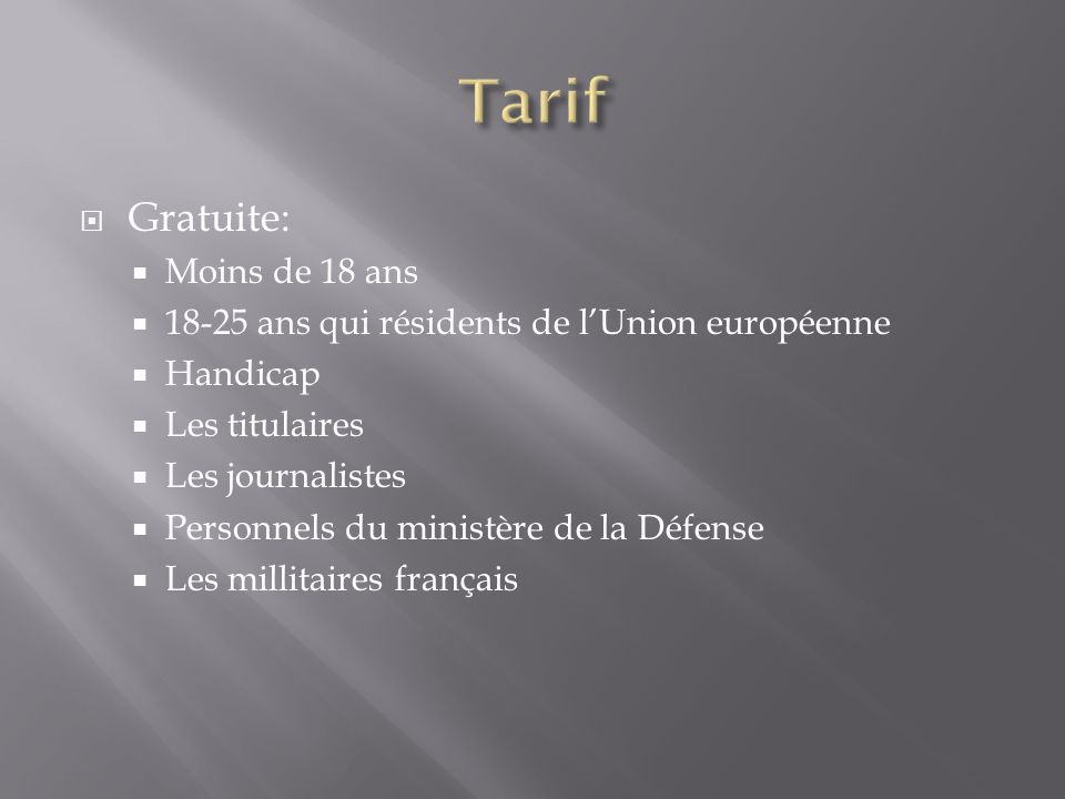  Gratuite:  Moins de 18 ans  18-25 ans qui résidents de l'Union européenne  Handicap  Les titulaires  Les journalistes  Personnels du ministère de la Défense  Les millitaires français