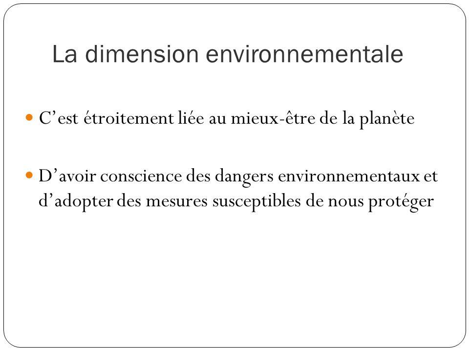 La dimension environnementale C'est étroitement liée au mieux-être de la planète D'avoir conscience des dangers environnementaux et d'adopter des mesures susceptibles de nous protéger