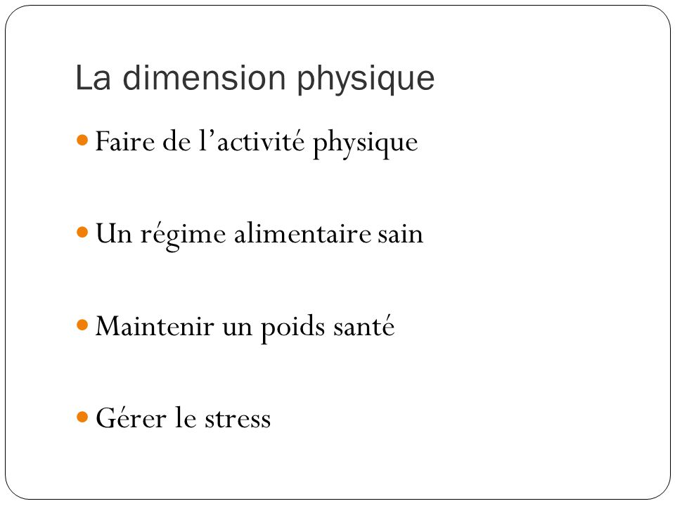 La dimension physique Faire de l'activité physique Un régime alimentaire sain Maintenir un poids santé Gérer le stress