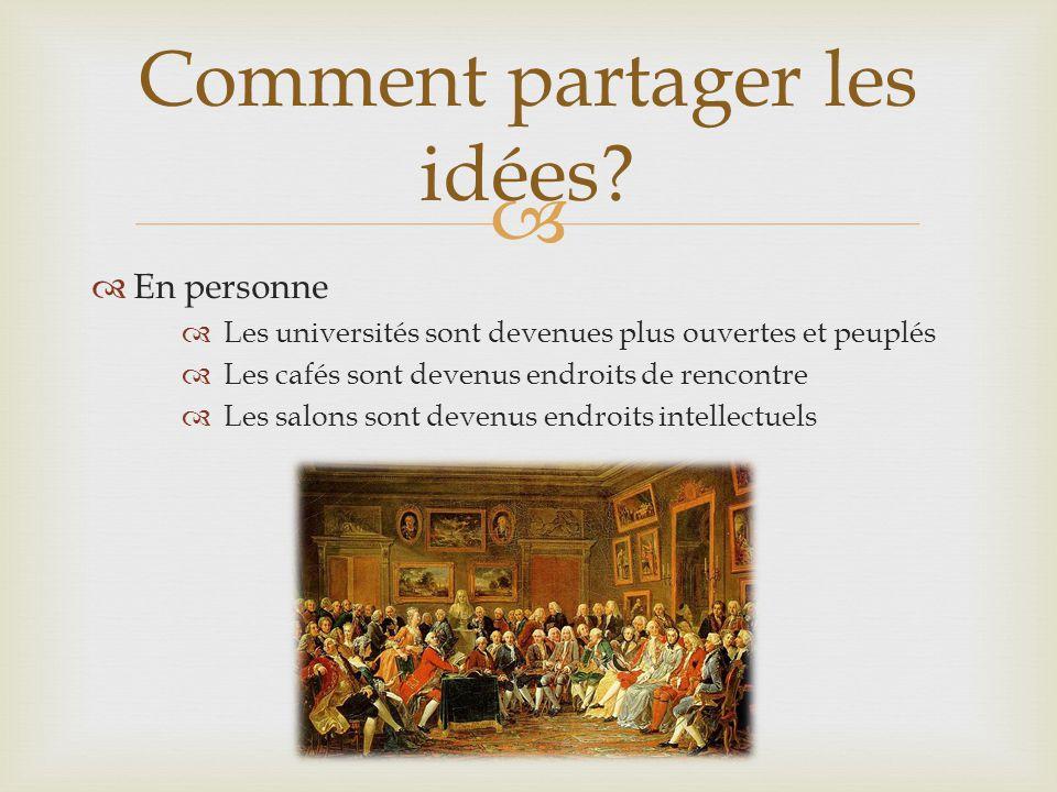   En personne  Les universités sont devenues plus ouvertes et peuplés  Les cafés sont devenus endroits de rencontre  Les salons sont devenus endroits intellectuels Comment partager les idées?