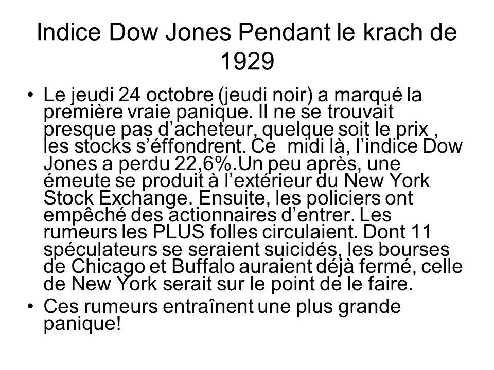 Indice Dow Jones Pendant le krach de 1929 Le jeudi 24 octobre (jeudi noir) a marqué la première vraie panique. Il ne se trouvait presque pas d'acheteu