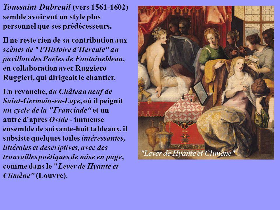 Toussaint Dubreuil (vers 1561-1602) semble avoir eut un style plus personnel que ses prédécesseurs. Il ne reste rien de sa contribution aux scènes de