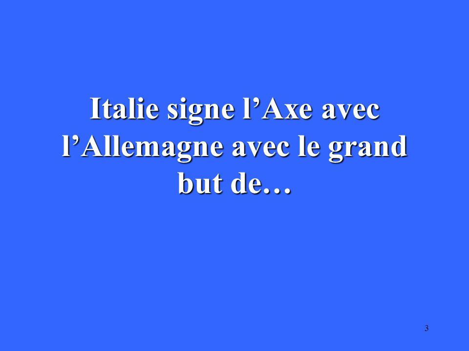 3 Italie signe l'Axe avec l'Allemagne avec le grand but de…
