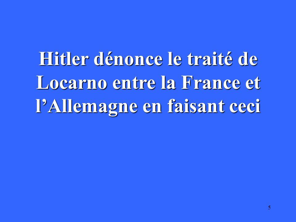 5 Hitler dénonce le traité de Locarno entre la France et l'Allemagne en faisant ceci