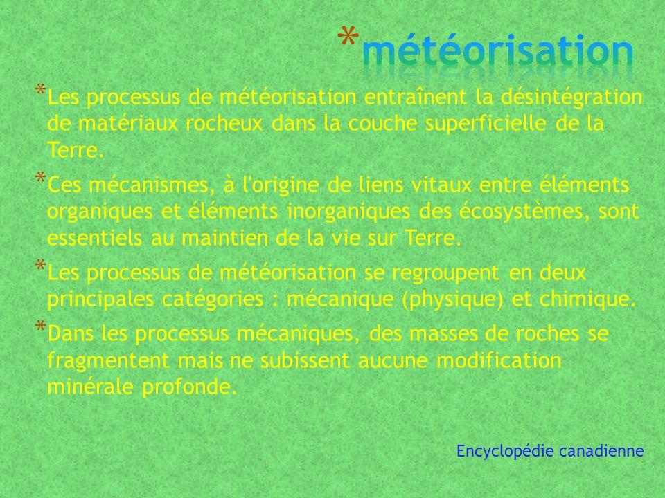 * Les processus de météorisation entraînent la désintégration de matériaux rocheux dans la couche superficielle de la Terre.