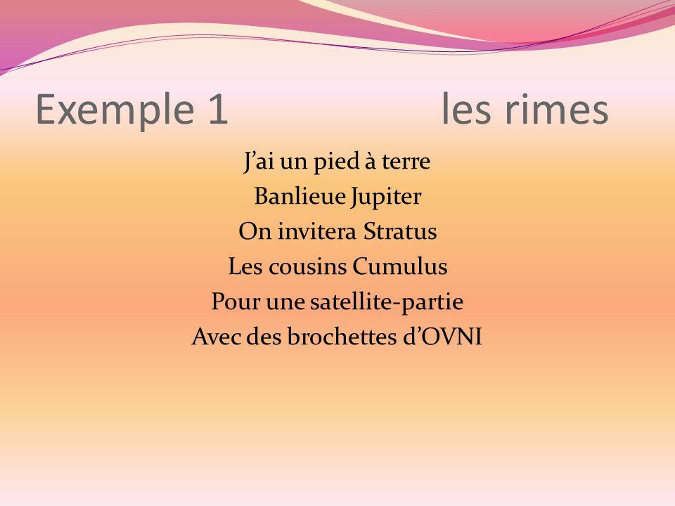 Exemple 1 les rimes J'ai un pied à terre Banlieue Jupiter On invitera Stratus Les cousins Cumulus Pour une satellite-partie Avec des brochettes d'OVNI