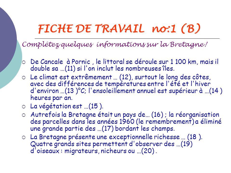 FICHE DE TRAVAIL no:1 (B) Complétez quelques informations sur la Bretagne!  De Cancale à Pornic, le littoral se déroule sur 1 100 km, mais il double