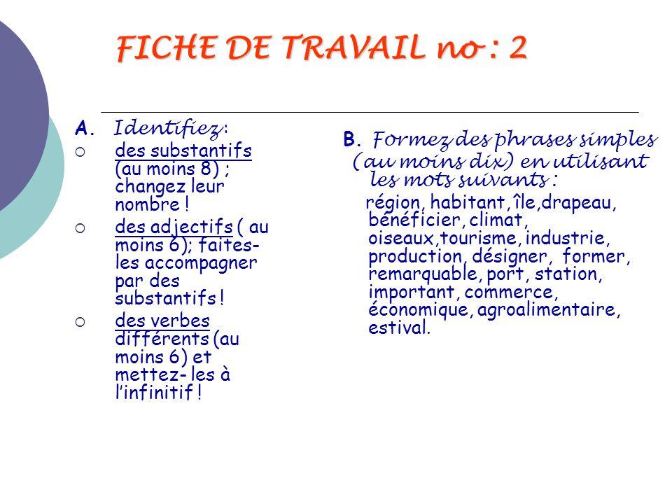 FICHE DE TRAVAIL no : 2 A. Identifiez :  des substantifs (au moins 8) ; changez leur nombre !  des adjectifs ( au moins 6); faites- les accompagner