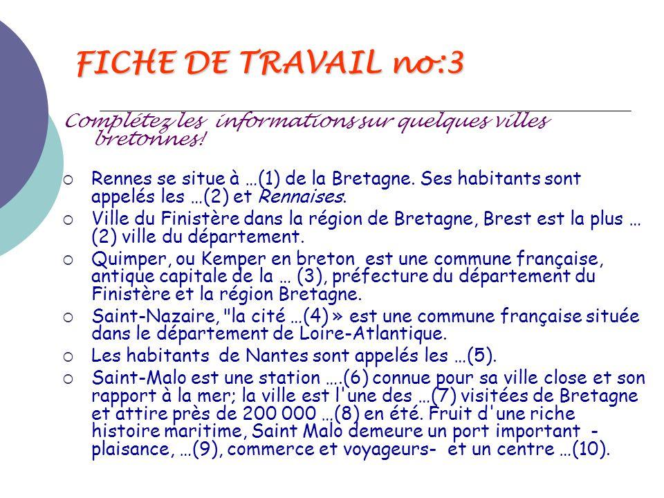 FICHE DE TRAVAIL no:3 Complétez les informations sur quelques villes bretonnes!  Rennes se situe à …(1) de la Bretagne. Ses habitants sont appelés le