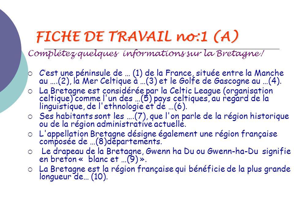 FICHE DE TRAVAIL no:1 (A) Complétez quelques informations sur la Bretagne!  C'est une péninsule de … (1) de la France, située entre la Manche au ….(2