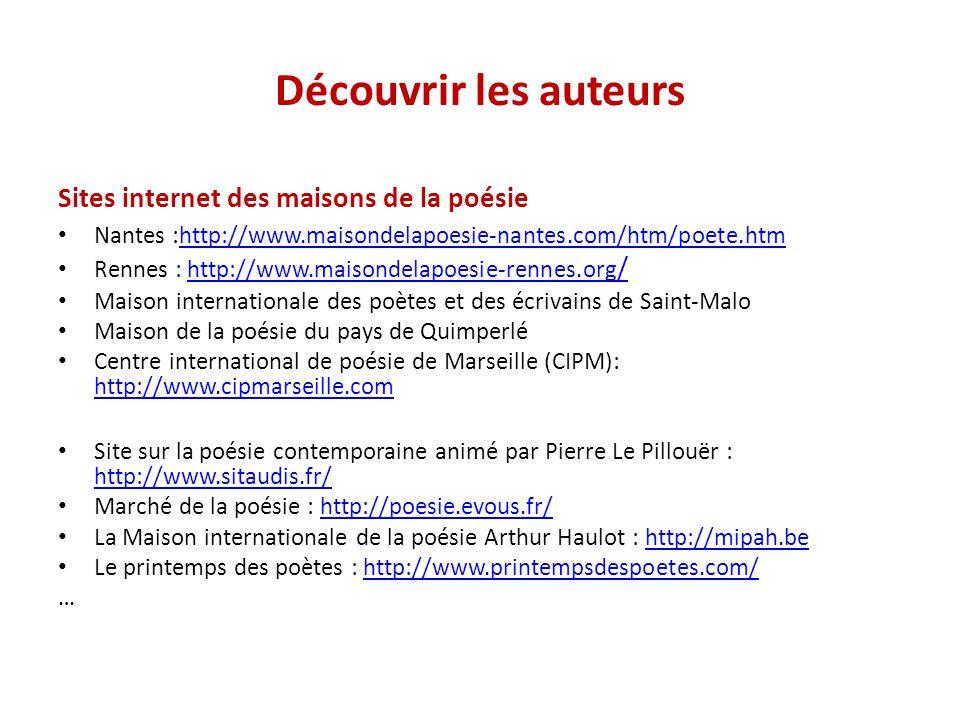 Découvrir les auteurs Sites internet des maisons de la poésie Nantes :http://www.maisondelapoesie-nantes.com/htm/poete.htm http://www.maisondelapoesie
