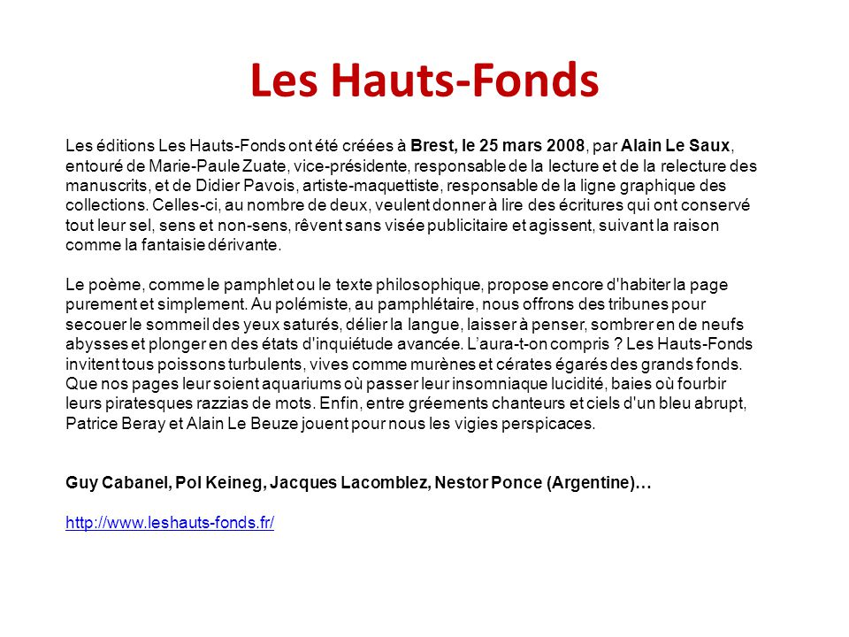 Les Hauts-Fonds Les éditions Les Hauts-Fonds ont été créées à Brest, le 25 mars 2008, par Alain Le Saux, entouré de Marie-Paule Zuate, vice-présidente, responsable de la lecture et de la relecture des manuscrits, et de Didier Pavois, artiste-maquettiste, responsable de la ligne graphique des collections.