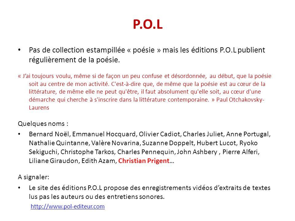 P.O.L Pas de collection estampillée « poésie » mais les éditions P.O.L publient régulièrement de la poésie. « J'ai toujours voulu, même si de façon un