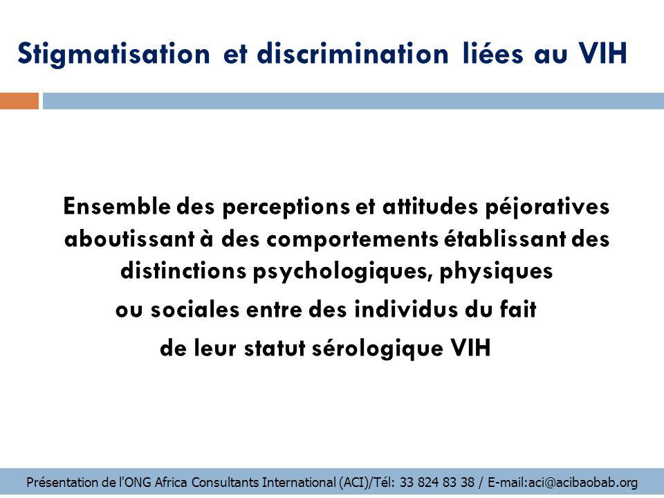 Conséquences de la stigmatisation et de la discrimination ETAPE 1 :  Elles favorisent la peur lié au VIH ;  Elles entretiennent l'idée que le sida touche des personnes « à part » ou « mauvaises »;  Elles s'opposent à la diffusion de l'information sur le risque de transmission, ce qui réduit les possibilités de négocier les mesures préventives; Présentation de l ONG Africa Consultants International (ACI)/Tél: 33 824 83 38 / E-mail:aci@acibaobab.org
