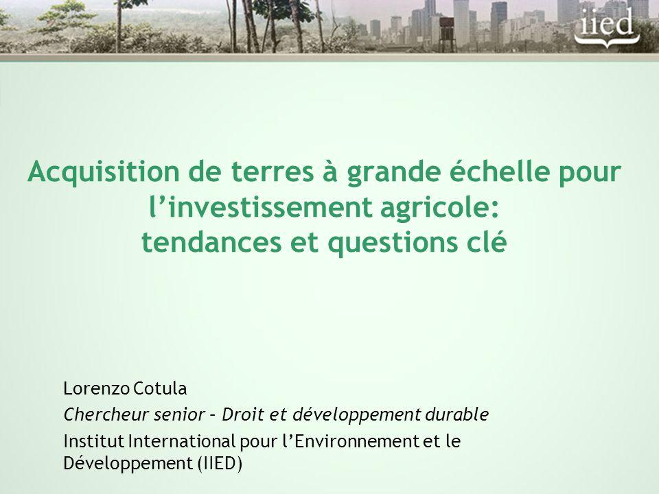 Acquisition de terres à grande échelle pour l'investissement agricole: tendances et questions clé Lorenzo Cotula Chercheur senior – Droit et développement durable Institut International pour l'Environnement et le Développement (IIED)